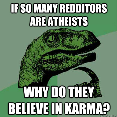 if so many redditors are atheists why do they believe in kar - Philosoraptor