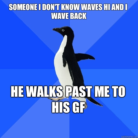 Someone I dont know waves hi and I wave back He walks past m - Socially Awkward Penguin