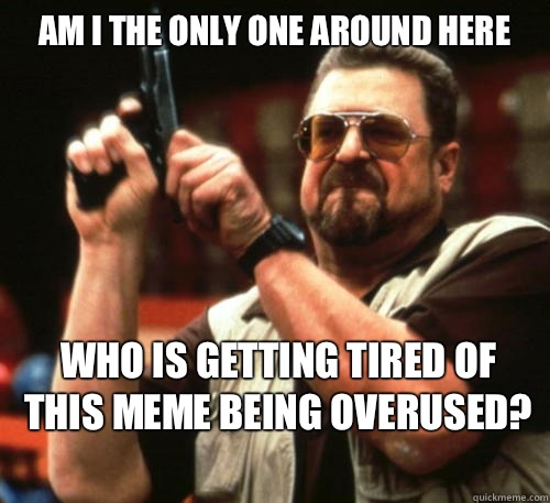 Am i the only one around here  - Am I The Only One Around Here