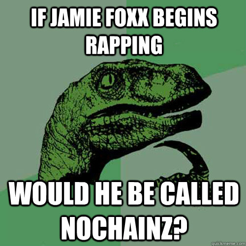 if jamie foxx begins rapping would he be called nochainz - Philosoraptor