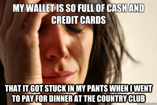 my wallet is so full of cash and credit cards that it got st - First World Problems