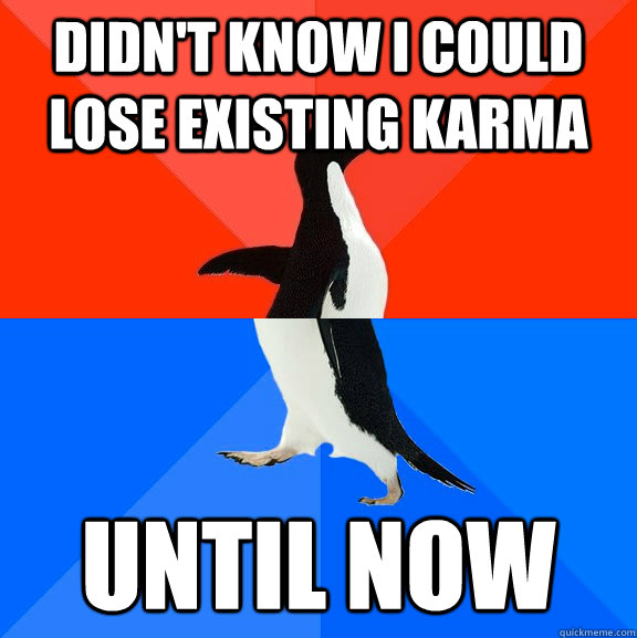 didnt know i could lose existing karma until now - Socially Awesome Awkward Penguin