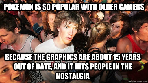 pokemon is so popular with older gamers because the graphics - Sudden Clarity Clarence