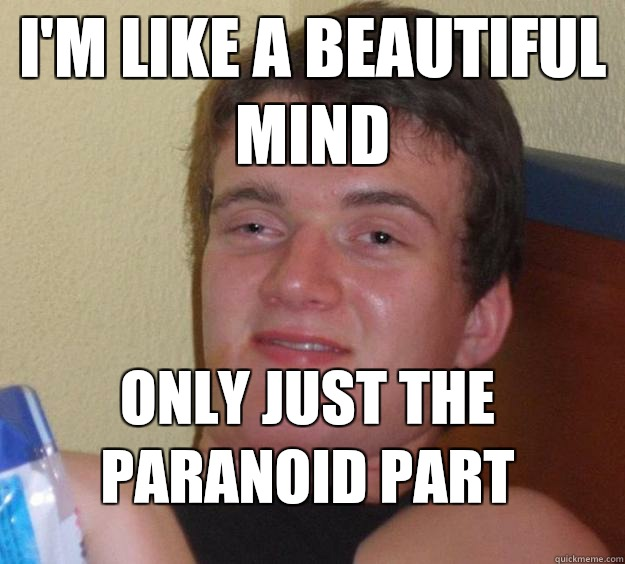 Im like a beautiful mind Only just the paranoid part - 10 Guy