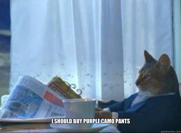 i should buy purple camo pants - I should buy a boat cat