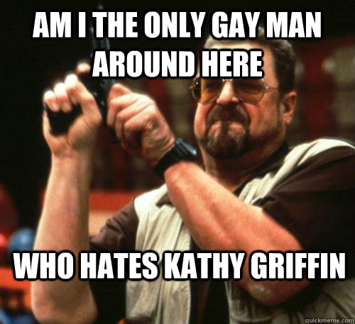 am i the only gay man around here who hates kathy griffin - Am I The Only One Around Here