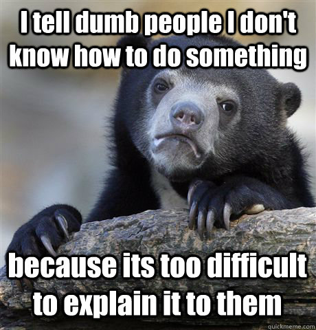 i tell dumb people i dont know how to do something because  - Confession Bear