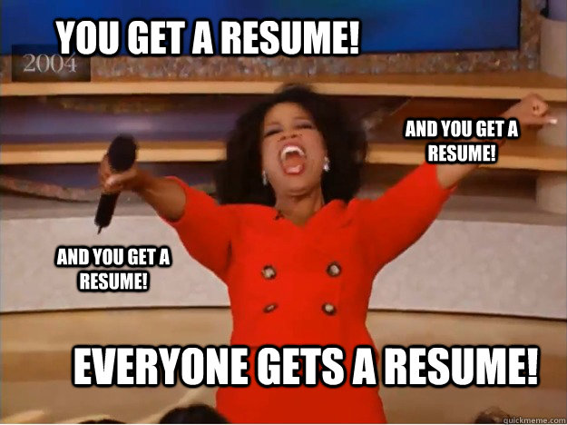 you get a resume everyone gets a resume and you get a resu - oprah you get a car