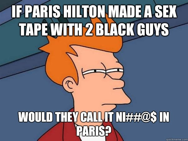 If Paris Hilton made a sex tape with 2 black guys Would they - Futurama Fry