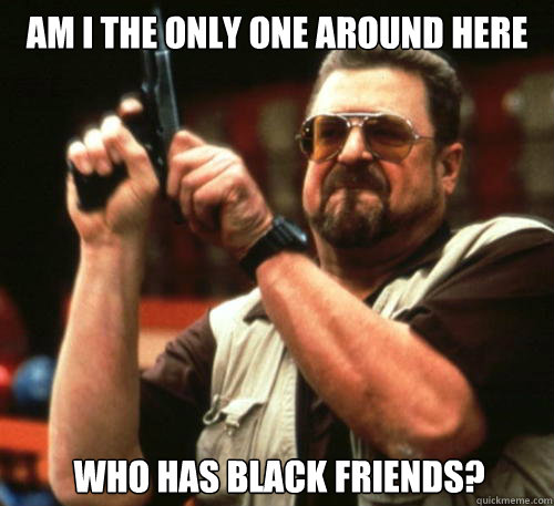 am i the only one around here who has black friends  - Am I The Only One Around Here