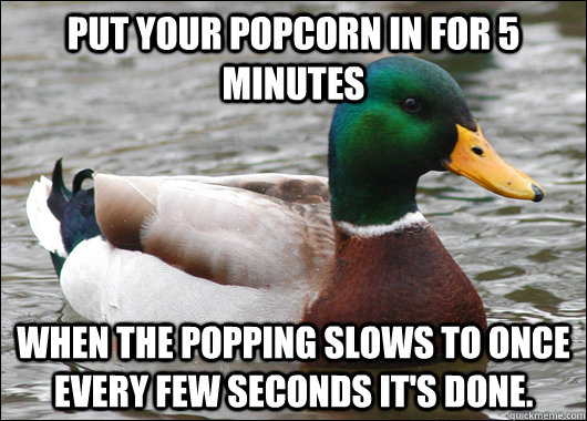 put your popcorn in for 5 minutes when the popping slows to  - Actual Advice Mallard