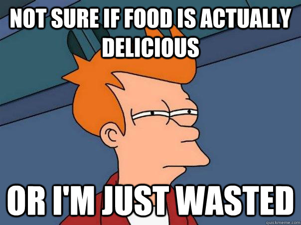 not sure if food is actually delicious or im just wasted - Futurama Fry