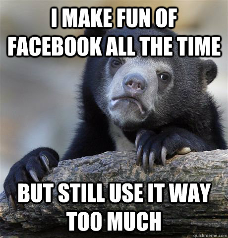 i make fun of facebook all the time but still use it way too - Confession Bear