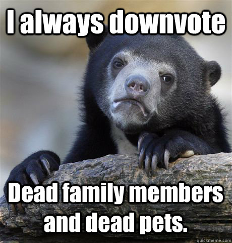 i always downvote dead family members and dead pets - Confession Bear