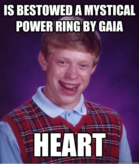 is bestowed a mystical power ring by gaia heart - Bad Luck Brian