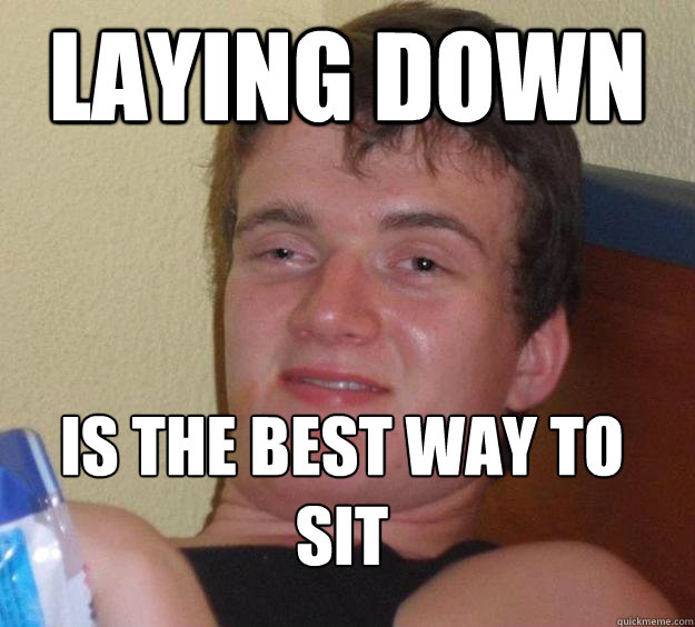 laying down is the best way to sit  - 10 Guy