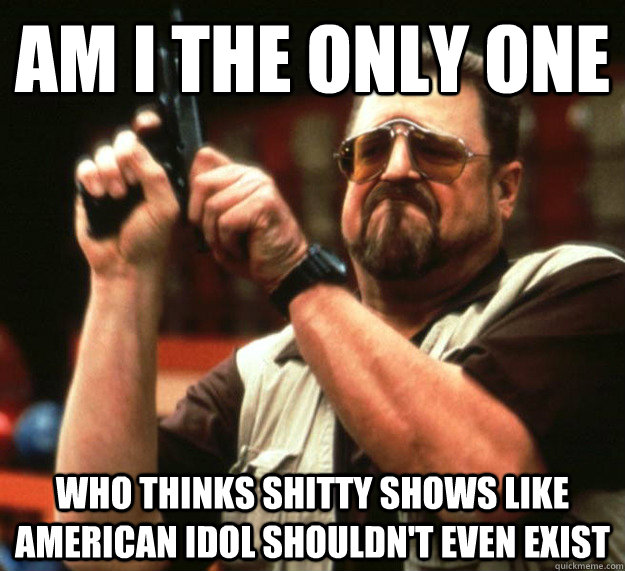 am i the only one who thinks shitty shows like american idol - Sad Walter