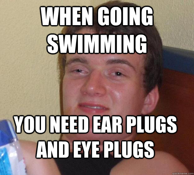 when going swimming you need ear plugs and eye plugs - 10 Guy
