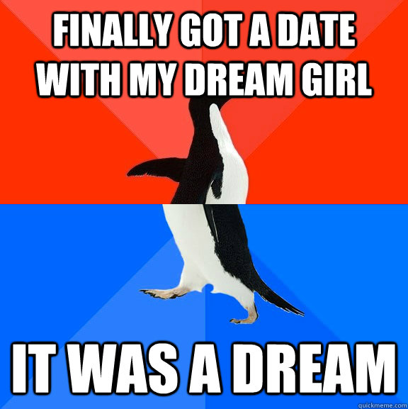 finally got a date with my dream girl it was a dream - Socially Awesome Awkward Penguin