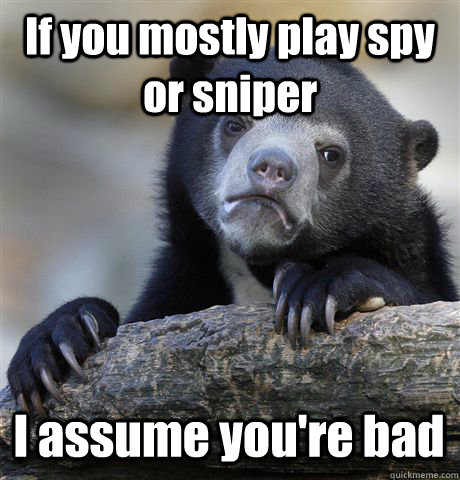 if you mostly play spy or sniper i assume youre bad - Confession Bear