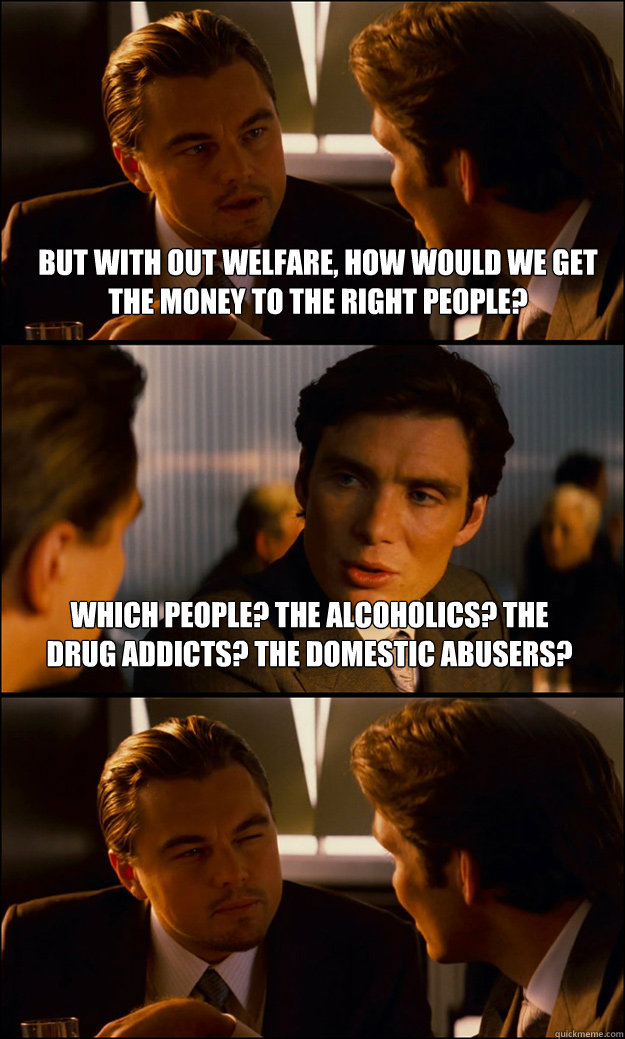 but with out welfare how would we get the money to the righ - Inception