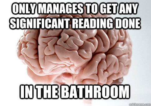 only manages to get any significant reading done in the bath - Scumbag Brain