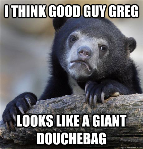 i think good guy greg looks like a giant douchebag - Confession Bear