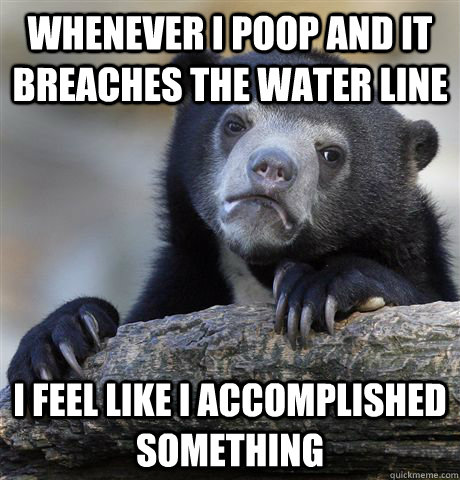 whenever i poop and it breaches the water line i feel like i - Confession Bear