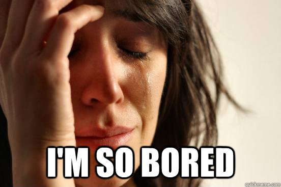 im so bored - First World Problems