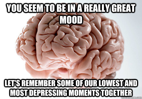 you seem to be in a really great mood lets remember some of - Scumbag Brain