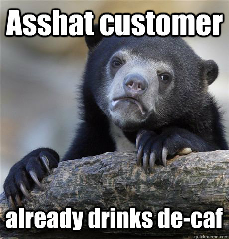 asshat customer already drinks decaf - Confession Bear