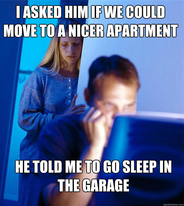 i asked him if we could move to a nicer apartment he told me - Redditors Wife