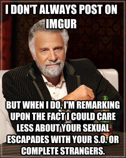 i dont always post on imgur but when i do im remarking up - The Most Interesting Man In The World