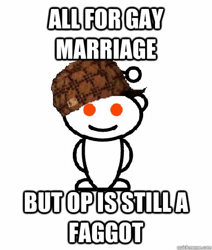 all for gay marriage but op is still a faggot - Scumbag Redditor