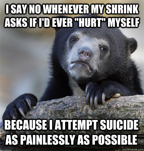 i say no whenever my shrink asks if id ever hurt myself b - Confession Bear