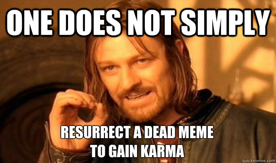 one does not simply resurrect a dead meme to gain karma - One Does Not Simply