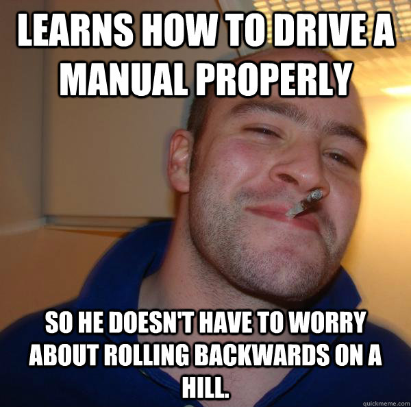 learns how to drive a manual properly so he doesnt have to  - Good Guy Greg