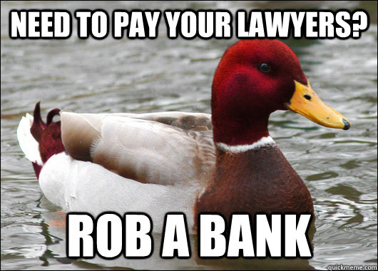 need to pay your lawyers rob a bank - Malicious Advice Mallard