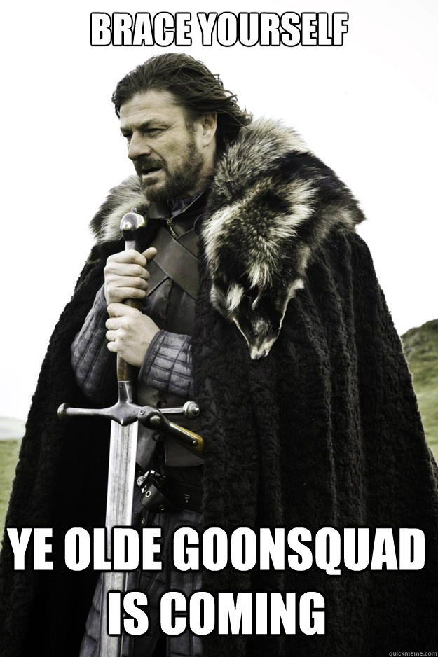 brace yourself ye olde goonsquad is coming - Winter is coming