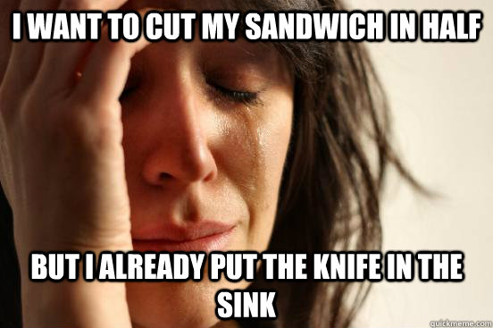 i want to cut my sandwich in half but i already put the knif - First World Problems