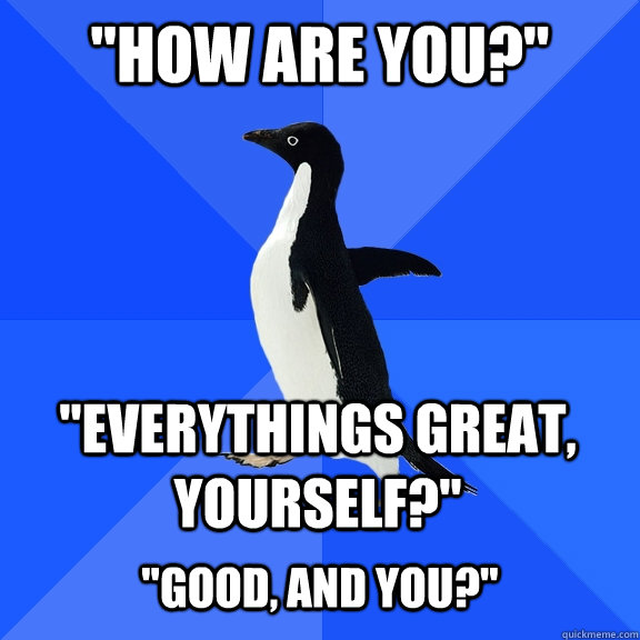 how are you everythings great yourself good and yo - Socially Awkward Penguin