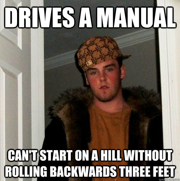 drives a manual cant start on a hill without rolling backwa - Scumbag Steve