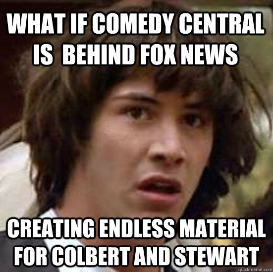 what if comedy central is behind fox news creating endless  - conspiracy keanu