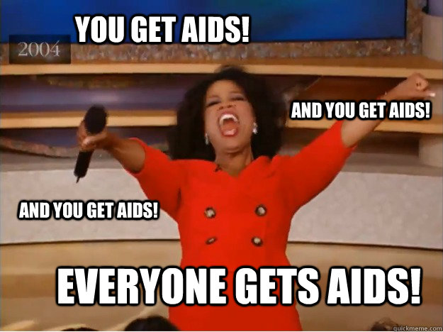 you get aids everyone gets aids and you get aids and you  - oprah you get a car