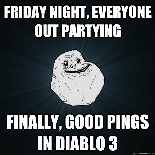 friday night everyone out partying finally good pings in d - Forever Alone