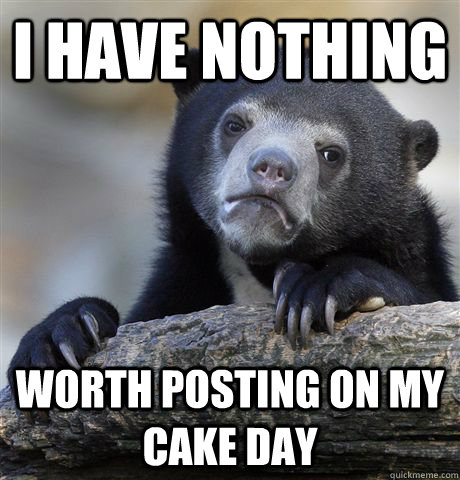 i have nothing worth posting on my cake day - Confession Bear