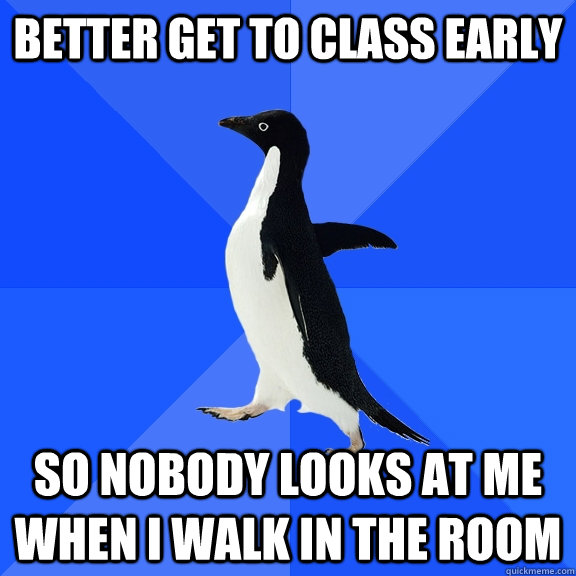 better get to class early so nobody looks at me when i walk  - Socially Awkward Penguin