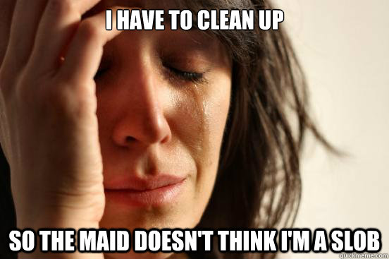 i have to clean up so the maid doesnt think im a slob - First World Problems