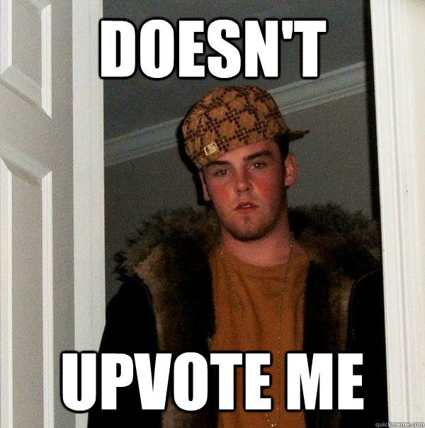 doesnt upvote me - Scumbag Steve
