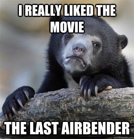 i really liked the movie the last airbender - Confession Bear